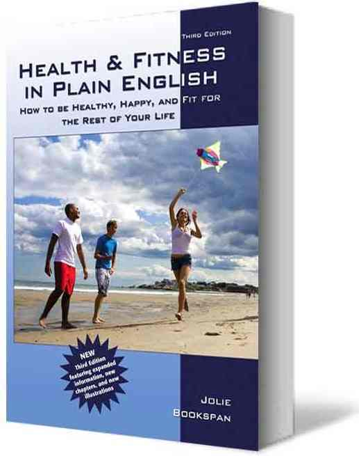 "ALT =[""Health and Fitness in Plain English - How To Be Healthy Happy and Fit For The Rest Of Your Life by Dr. Jolie Bookspan THIRD edition. Available from author web site http://drbookspan.com/books""]"